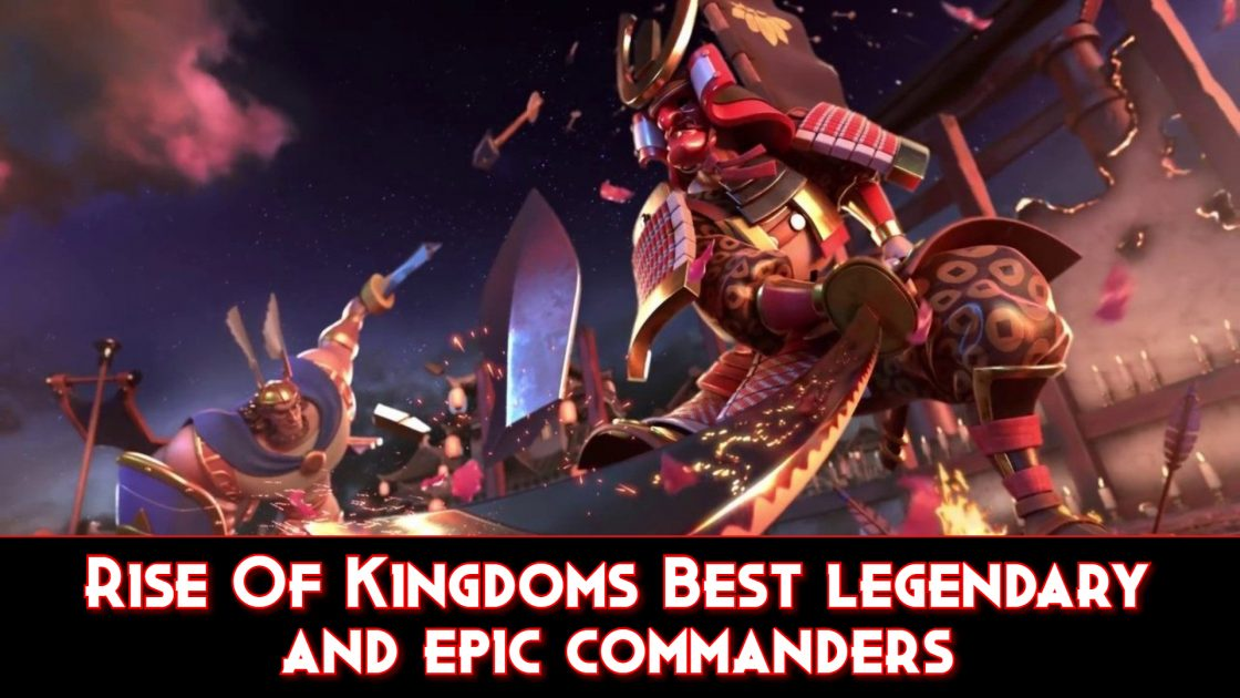 Rise Of Kingdoms Best legendary and epic commanders
