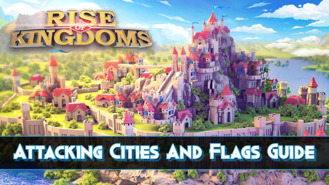 Rise Of Kingdoms Attacking Cities And Flags Guide